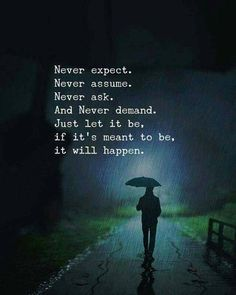 Positive Quotes : Never expect. Never assume. And never demand. Just let it be. - Hall Of Quotes Life Quotes Love, Wisdom Quotes, True Quotes, Words Quotes, Quotes To Live By, Best Quotes, Motivational Quotes, Inspirational Quotes, Sayings