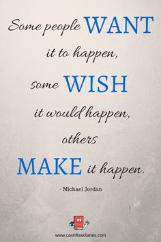 Michael Jordan Quote: Some people want it to happen, some wish it would happen, others MAKE it happen. Which are you?
