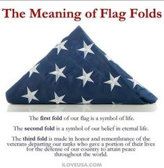 The meaning of the American Flag Folds. The first fold of our flag is a symbol of life. The second fold is a symbol of our belief in eternal life. The third fold is made in honor and remembrance of the veteran. Gi Joe, American Pride, American History, American Quotes, American Freedom, American Spirit, Honor Guard, Life Symbol, 1 Symbol
