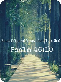 Be still, and know that I am God {Psalm 46:10}