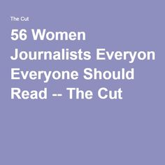 56 Women Journalists Everyone Should Read -- The Cut