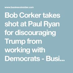 Bob Corker takes shot at Paul Ryan for discouraging Trump from working with Democrats - Business Insider