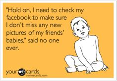Actually, I like seeing my friends babies even though it it is hard sometimes.