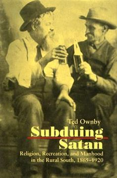 Subduing Satan : religion, recreation, and manhood in the rural South, 1865-1920 / Ted Ownby - Chapel Hill : University of North Carolina Press, cop. 1990