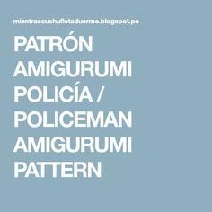 PATRÓN AMIGURUMI POLICÍA / POLICEMAN AMIGURUMI PATTERN