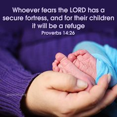 Proverbs 14:26  - Whoever fears the Lord has a secure fortress, and for their children it will be a refuge.