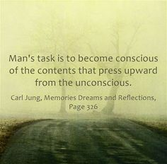 Man's task is to become conscious of the contents that press upward from the unconscious.  ~Carl Jung, Memories Dreams and Reflections, Page 326.