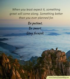 When you least expect it, something great will come along. Something better than you ever planned for. Be patient. Be smart. Stay focused. — Unknown