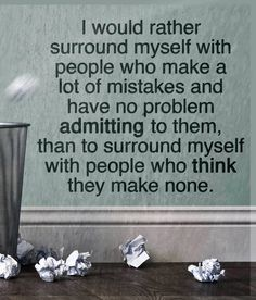 I would rather surround myself with people who make a lot of mistakes and have no problem admitting to them, than to surround myself with people who think they make none.
