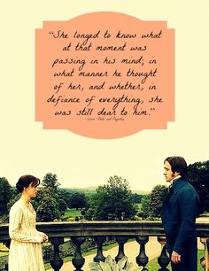 """""""She longed to know what at that moment was passing in his mind; in what manner he thought of her, and whether, in defiance of everything, she was still dear to him."""" --from """"Pride and Prejudice"""