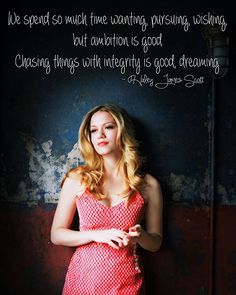 """""""We spend so much time wanting, pursuing, wishing, but ambition is good. Chasing things with integrity is good, dreaming.""""  -- Haley James Scott"""