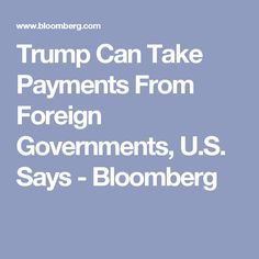 Trump Can Take Payments From Foreign Governments, U.S. Says - Bloomberg