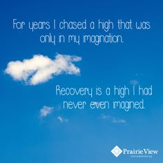"""For years I chased a high that was only in my imagination. Recovery is a high I had never even imagined."""