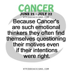 Because Cancer Zodiac Sign ♋ are such emotional thinkers they often find themselves questioning their motives even if their intentions were right.
