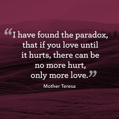 """""""I have found the paradox that if you love until it hurts, there can be no more hurt, only more love.""""  - WomansDay.com"""
