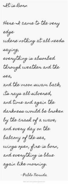"""by Pablo Neruda - """"it is born"""" - a part of the cycle """"Poems From On The Blue Shore Of Silence"""" (full text - website link)"""
