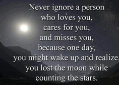never ignore a person who loves you, cares for you, and misses you, because one day, you might wake up and realize you lost the moon while counting the stars...