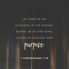 Live in harmony with each other. Let there be no divisions in the church. Rather, be of one mind, united in thought and purpose.