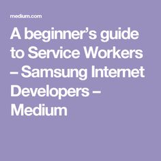 A beginner's guide to Service Workers – Samsung Internet Developers – Medium