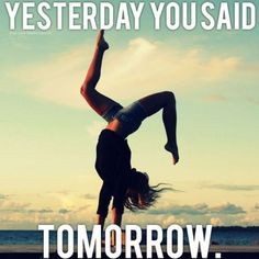 I do this to myself all the time. But I know now is the time not tomorrow!