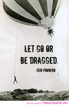 Let Go Or Be Dragged...a VERY important principle to learn in life <3