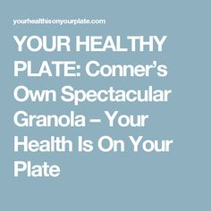 YOUR HEALTHY PLATE: Conner's Own Spectacular Granola – Your Health Is On Your Plate