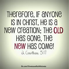 Therefore if anyone is in Christ, he is a new creation... The OLD has gone; and the NEW has come.  ~2 Corinthians 5:17