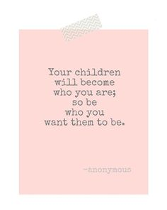 """Your children will become who you are…so be who you want them to be.""  (Anonymous)  #bfqod #quotes #quote #parenthood #parenting #parentingadvice #kids #raisingchildren #childrearing #parentquotes #quotesforparents #quotebook"