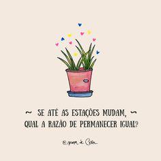As estações mudam e com elas, também as plantas mudam as suas folhas e flores e os animais as suas pelagens... então porque haveria o ser humano não querer mudar? ;-)