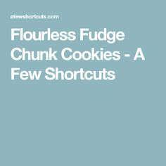 Flourless Fudge Chunk Cookies - A Few Shortcuts