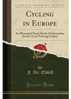 F A Elwell Cycling in Europe : An Illustrated Hand-Book of Information for the Use of Touring Cyclists (Classic Reprint)