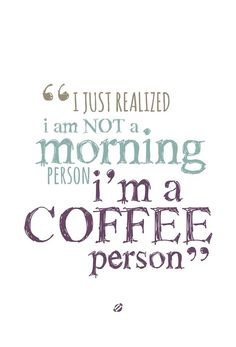 I just realized I'm not a morning person, I'm a coffee person.