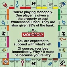 You're playing Monopoly. One player is given all the property except Whitechapel Road. They are also given of the bank. You are expected to succeed with what's left. Of course, you lose immediately. It must be because you're lazy. Bernie Sanders, Thats The Way, That Way, Greed, Way Of Life, Real Life, Social Issues, Thought Provoking, In This World