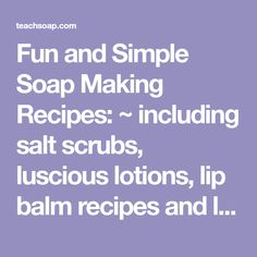 Fun and Simple Soap Making Recipes: ~ including salt scrubs, luscious lotions, lip balm recipes and lots more ~ Nothing's more fun than sharing and swapping a good recipe. Here are a few of our favorites for making everything from skin nurturing soaps and scrubs, to solid perfume and more. Share your recipes by using …