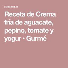Receta de Crema fría de aguacate, pepino, tomate y yogur • Gurmé