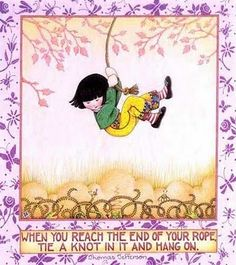 When you reach the end of your rope tie a knot in it and hang on ♥