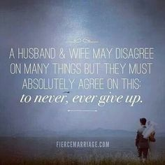 A husband and wife may disagree on many things but they must absolutely agree on this: to never, ever give up.