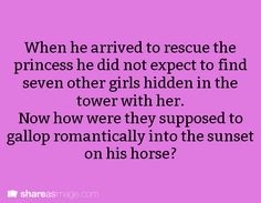 When he arrived to rescue the princess he did not expect to find seven other girls hidden in the tower with her. Now how were they supposed to gallop romantically into the sunset on his horse?