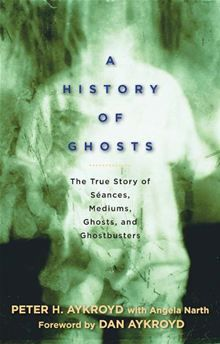 A History of Ghosts: The True Story of Séances, Mediums, Ghosts, and Ghostbusters By: Peter Aykroyd