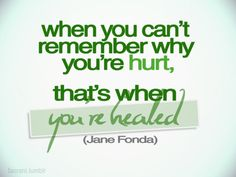 """When you can't remember why you're hurt, that's when you're healed."" 