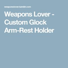 Weapons Lover          - Custom Glock Arm-Rest Holder
