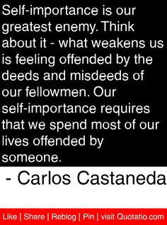 Self-importance is our greatest enemy. Think about it - what weakens us is feeling offended by the deeds and misdeeds of our fellowmen. Our self-importance requires that we spend most of our lives offended by someone. - Carlos Castaneda #quotes #quotations
