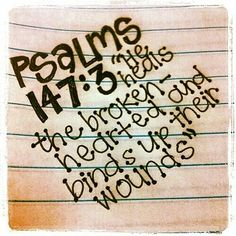 Psalms 147:3 what a wonderful promise to cling to when you're broken, worn out, used or abused---physically, mentally or emotionally! We serve a God who cares---- and who helps!!!