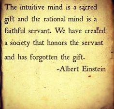 """""""La mente intuitiva es un regalo y la mente racional es un sirviente fiel.  Hemos creado una sociedad que honra al sirviente y se ha olvidado del regalo"""" Albert Einstein"""