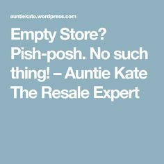 Empty Store? Pish-posh. No such thing! – Auntie Kate The Resale Expert
