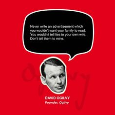 Never write an advertisement which you wouldn't want your family to read. You wouldn't tell lies to your own wife. Don't tell them to mine.  David Ogilvy