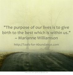 The purpose of our lives is to give birth to the best which is within us. ~ Marianne Williamson ~