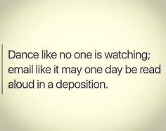 Dance like no one is watching; email like it may one day be read aloud in a deposition.