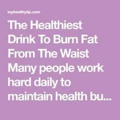 The Healthiest Drink To Burn Fat From The Waist Many people work hard daily to maintain health but are often dis hard when them comes to losing weight.