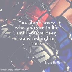 You don't know who you are in life until you've been punched in the face -